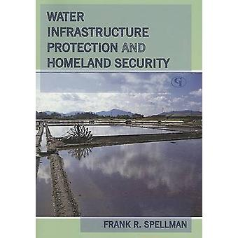 Water Infrastructure Protection and Homeland Security by Spellman & Frank R.