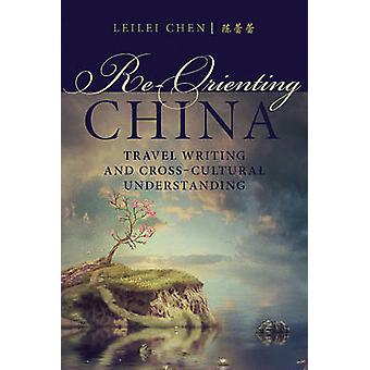 Re-Orienting China - Travel Writing and Cross-Cultural Understanding b