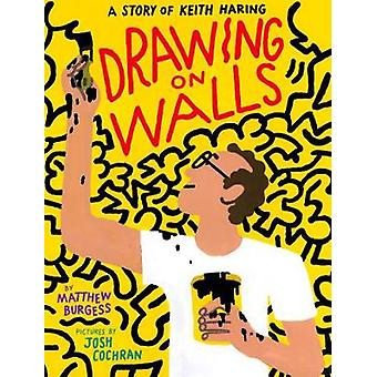 Drawing on Walls - A Story of Keith Haring by Matthew Burgess - 978159