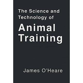 The Science and Technology of Animal Training by James O'Heare - 9781