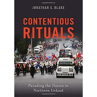Contentious Rituals - Parading the Nation in Northern Ireland by Jonat