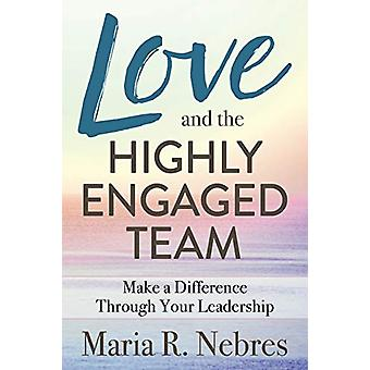 Love and the Highly-Engaged Team - Make a Difference Through Your Lead