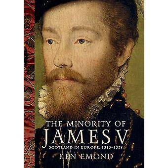 The Minority of James V - Scotland in Europe - 1513-1528 by Ken Emond