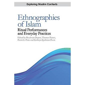 Ethnographies of Islam  Ritual Performances and Everyday Practices by Edited by Baudouin Dupret & Edited by Thomas Pierret & Edited by Paulo G Pinto & Edited by Kathryn Spellman Poots