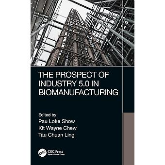 The Prospect of Industry 5.0 in Biomanufacturing by Edited by Pau Loke Show & Edited by Kit Wayne Chew & Edited by Tau Chuan Ling