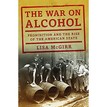 The War on Alcohol - Prohibition and the Rise of the American State by