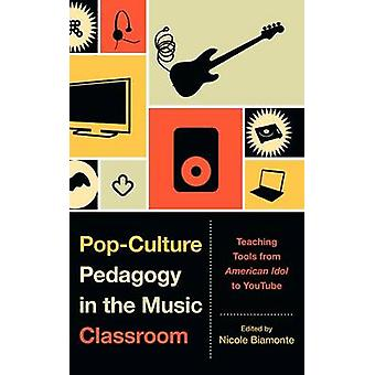 PopCulture Pedagogy in the Music Classroom Teaching Tools from American Idol to Youtube by Biamonte & Nicole