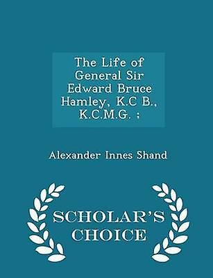 The Life of General Sir Edward Bruce Hamley K.C B. K.C.M.G.   Scholars Choice Edition by Shand & Alexander Innes