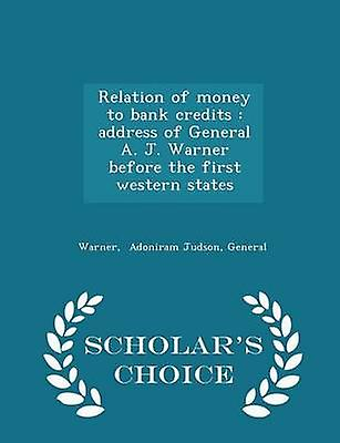 Relation of money to bank credits  address of General A. J. Warner before the first western states  Scholars Choice Edition by Adoniram Judson & General & Warner