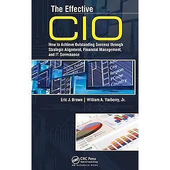 The Effective CIO How to Achieve Outstanding Success Through Strategic Alignment Financial Management and It Governance by Brown & Eric J.