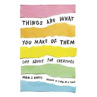 Things Are What You Make of Them - Life Advice for Creatives by Adam J