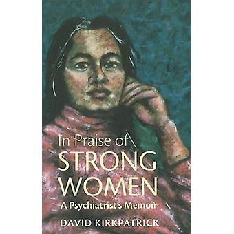 In Praise of Strong Women - A Psychiatrist's Memoir by David Kirkpatri