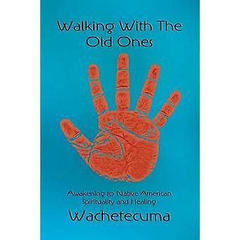 Wandelen met de oude mensen ontwaken naar Indiaanse spiritualiteit en genezing door Wachetecuma