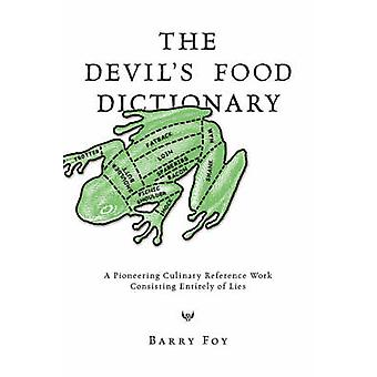 The Devils Food Dictionary A Pioneering Culinary Reference Work Consisting Entirely of Lies by Foy & Barry