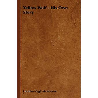 Yellow Wolf  His Own Story by Mcwhorter & Lucullus Virgil