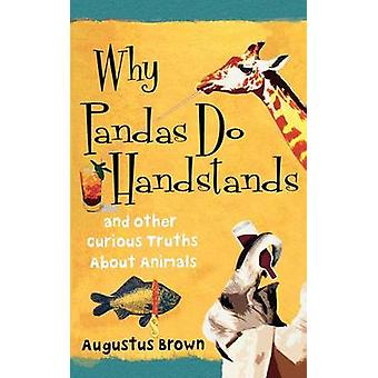 Why Pandas Do Handstands And Other Curious Truths about Animals by Brown & Augustus