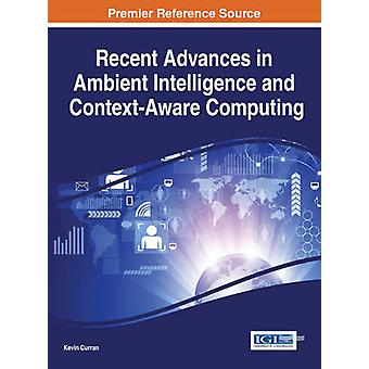 Recent Advances in Ambient Intelligence and ContextAware Computing by Curran & Kevin