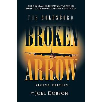The Goldsboro Broken Arrow  Second Edition The B52 Crash of January 24 1961 and Its Potential as a Tipping Point for Nuclear War by Dobson & Joel