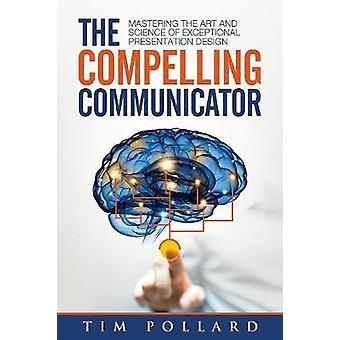 The Compelling Communicator Mastering the Art and Science of Exceptional Presentation Design by Pollard & Tim