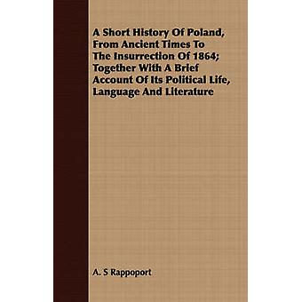A Short History Of Poland From Ancient Times To The Insurrection Of 1864 Together With A Brief Account Of Its Political Life Language And Literature by Rappoport & A. S