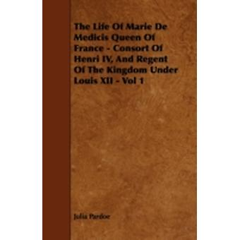 The Life Of Marie De Medicis Queen Of France  Consort Of Henri IV And Regent Of The Kingdom Under Louis XII  Vol 1 by Pardoe & Julia