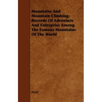 Mountains And Mountain Climbing  Records Of Adventure And Enterprise Among The Famous Mountains Of The World by Anon
