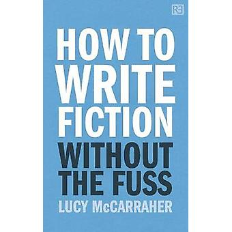 How to Write Fiction Without the Fuss by McCarraher & Lucy