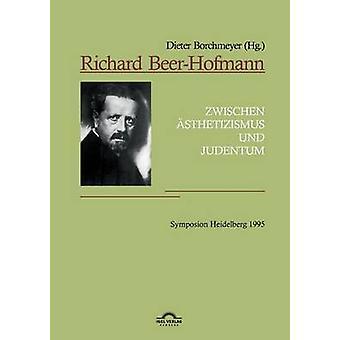 Richard BeerHofmann Zwischen Asthetizismus Und Judentum. Symposion Heidelberg 1995 by Borchmeyer & Dieter