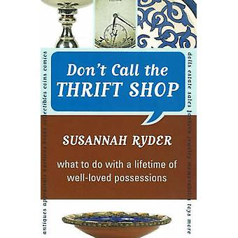 Dont Call the Thrift Shop What to Do with a Lifetime of WellLoved Possessions by Ryder & Susannah