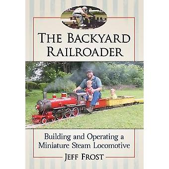 The Backyard Railroader - Building and Operating a Miniature Steam Loc
