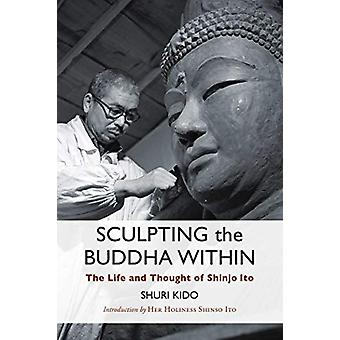 Sculpting the Buddha Within - The Life and Work of Shinjo Ito by Shuri