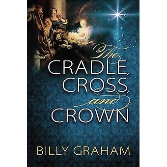 The Cradle - Cross - and Crown by Billy Graham - 9780529104984 Book