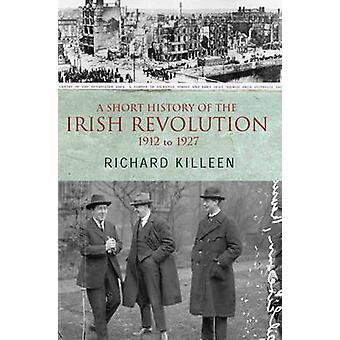 A Short History of the Irish Revolution - 1912 -1927 by Richard Killee