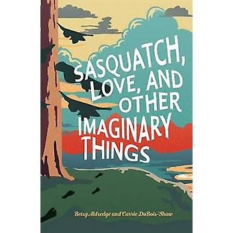 Sasquatch - Love - and Other Imaginary Things by Betsy Aldredge - 978