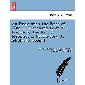 An Essay upon the Peace of 1783. ... Translated from the French of the Rev. J. Fletcher ... by the Rev. J. Gilpin. A poem. by La flechere & Jean Guillaume de