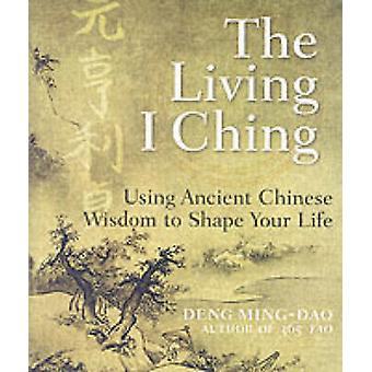 The Living I Ching - Using Ancient Chinese Wisdom to Shape Your Life b