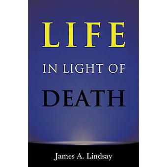 Life in Light of Death by James A. Lindsay - 9781634310864 Book
