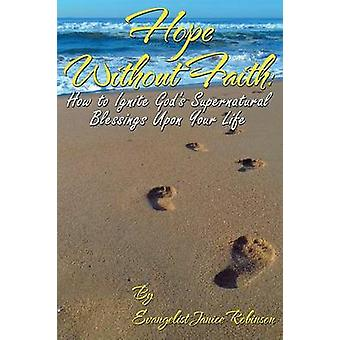 Hope Without Faith How to Ignite Gods Supernatural Blessings Upon Your Life by Robinson & Janice