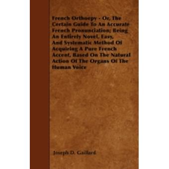 French Orthoepy  Or The Certain Guide To An Accurate French Pronunciation Being An Entirely Novel Easy And Systematic Method Of Acquiring A Pure French Accent Based On The Natural Action Of The by Gaillard & Joseph D.