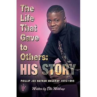 The Life That Gave to Others His Story Phillip Joe Nathan Waldrup 19751999 by Waldrup & Ella