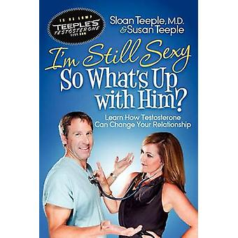 Im Still Sexy So Whats Up with Him Learn How Testosterone Can Change Your Relationship by Teeple & Sloan