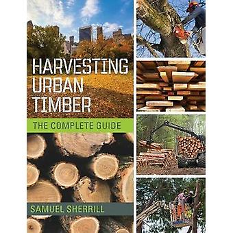 Harvesting Urban Timber A Guide to Making Better Use of Urban Trees Woodworkers Library by Sherrill & Sam