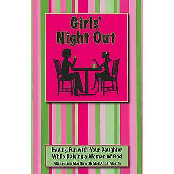 Girls Night Out Having Fun with Your Daughter While Raising a Woman of God by Martin & Michaelann