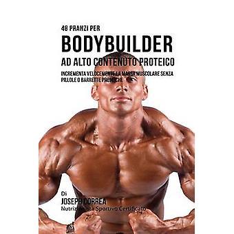 48 Pranzi Per Bodybuilder Ad Alto Contenuto Proteico Incrementa Velocemente La Massa Muscolare Senza Pillole O Barrette Proteiche by Correa & Joseph