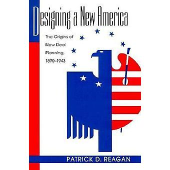 Designing a New America - The Origins of New Deal Planning - 1890-1943