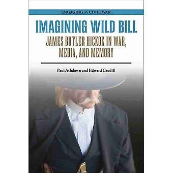 Imagining Wild Bill  James Butler Hickok in War Media and Memory by Paul Ashdown & Edward Caudill