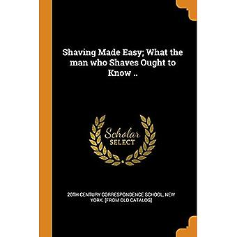 Shaving Made Easy; What the Man Who Shaves Ought to Know ..