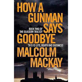 Hvordan en Gunman siger farvel (ny udgave) af Malcolm MacKay - 978144729