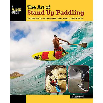 The Art of Stand Up Paddling - A Complete Guide to Sup on Lakes - Rive