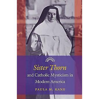 Schwester Thorn und katholische Mystik in modernen Amerika von Paula M. Kan